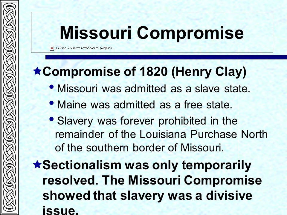 Missouri Compromise  Compromise of 1820 (Henry Clay)  Missouri was admitted as a slave state.