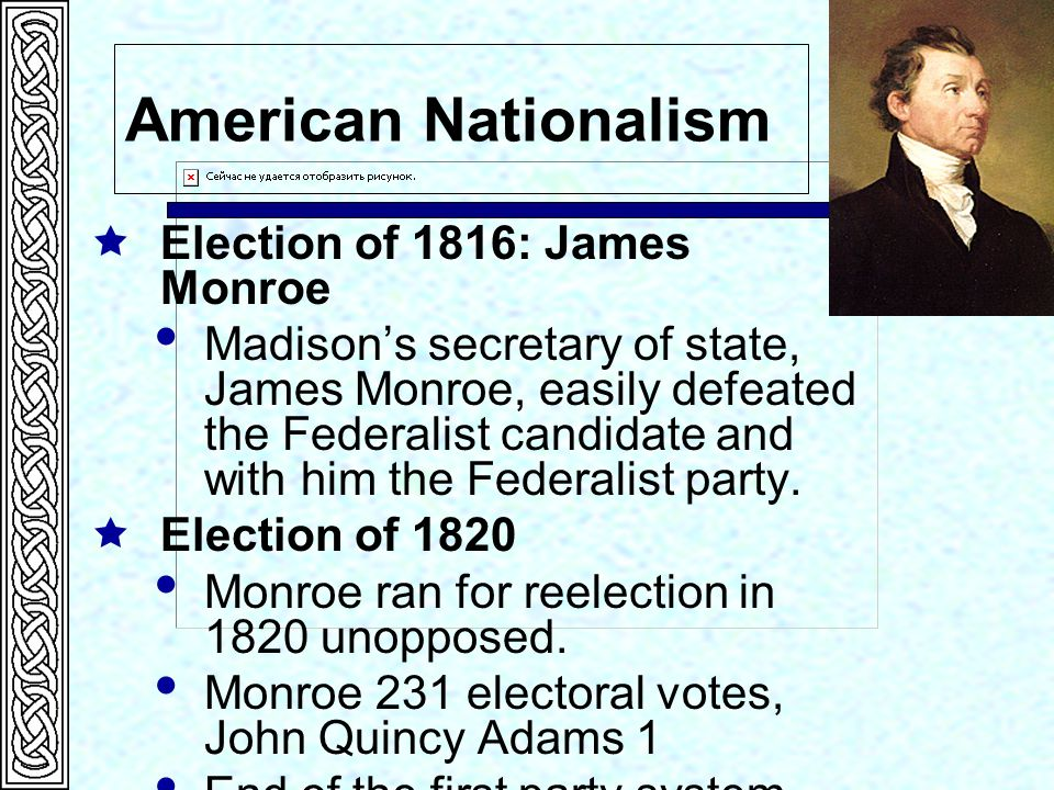 American Nationalism  Election of 1816: James Monroe  Madison's secretary of state, James Monroe, easily defeated the Federalist candidate and with him the Federalist party.