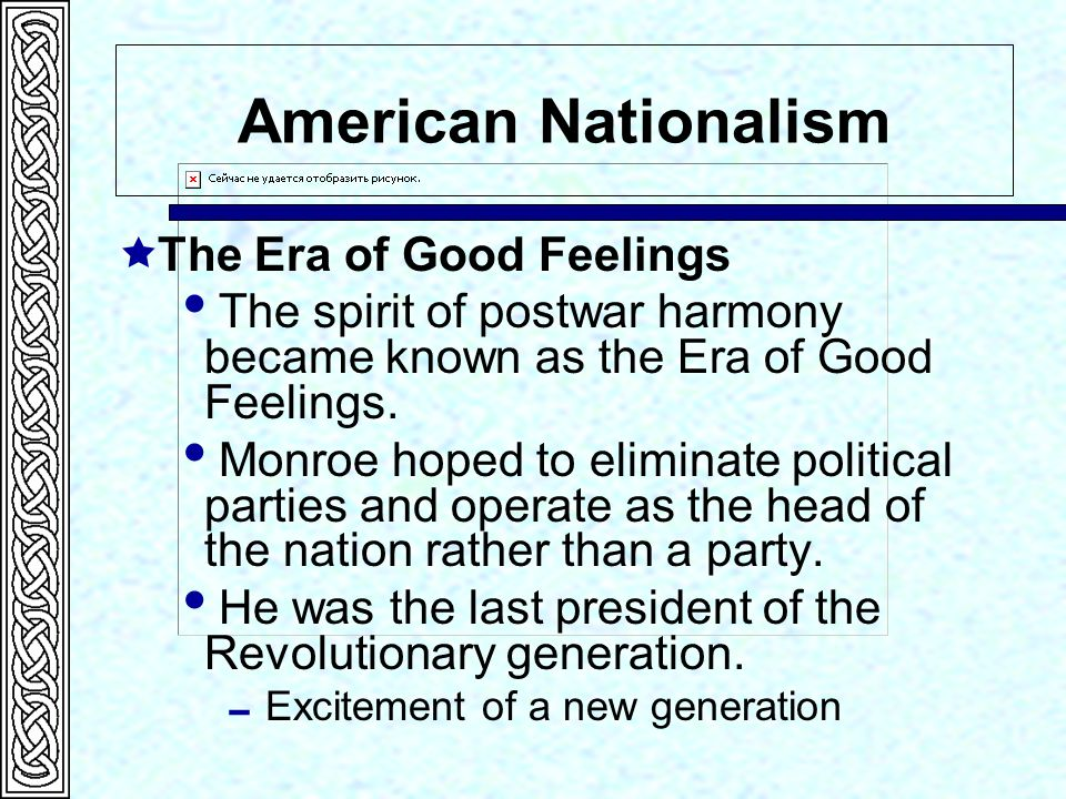 American Nationalism  The Era of Good Feelings  The spirit of postwar harmony became known as the Era of Good Feelings.