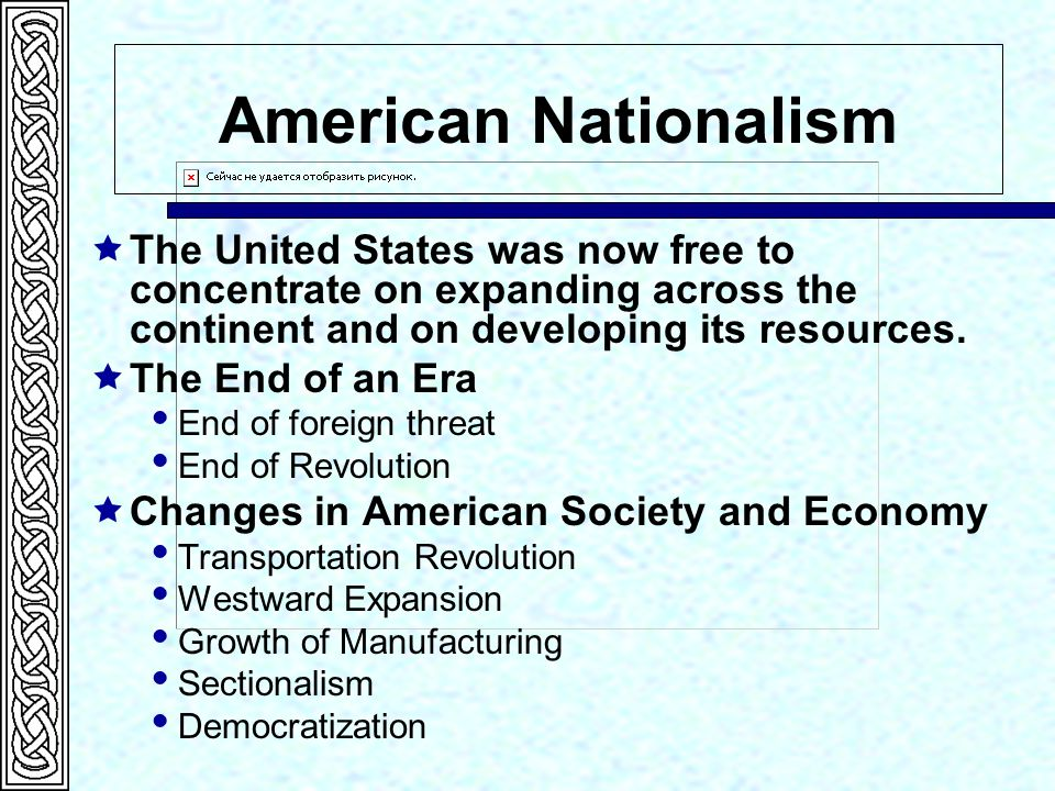 American Nationalism  The United States was now free to concentrate on expanding across the continent and on developing its resources.