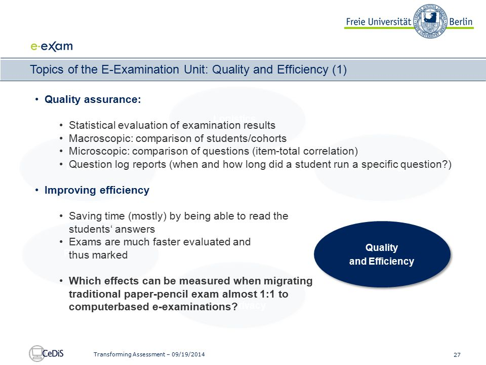 27 Transforming Assessment – 09/19/2014 Topics of the E-Examination Unit: Quality and Efficiency (1) Didactics Logistics Technology Gewährleisten von Systemsicherheit Senken der Einstiegshürden Legal Questions and Data Privacy Quality and Efficiency Psychology Quality assurance: Statistical evaluation of examination results Macroscopic: comparison of students/cohorts Microscopic: comparison of questions (item-total correlation) Question log reports (when and how long did a student run a specific question ) Improving efficiency Saving time (mostly) by being able to read the students' answers Exams are much faster evaluated and thus marked Which effects can be measured when migrating traditional paper-pencil exam almost 1:1 to computerbased e-examinations