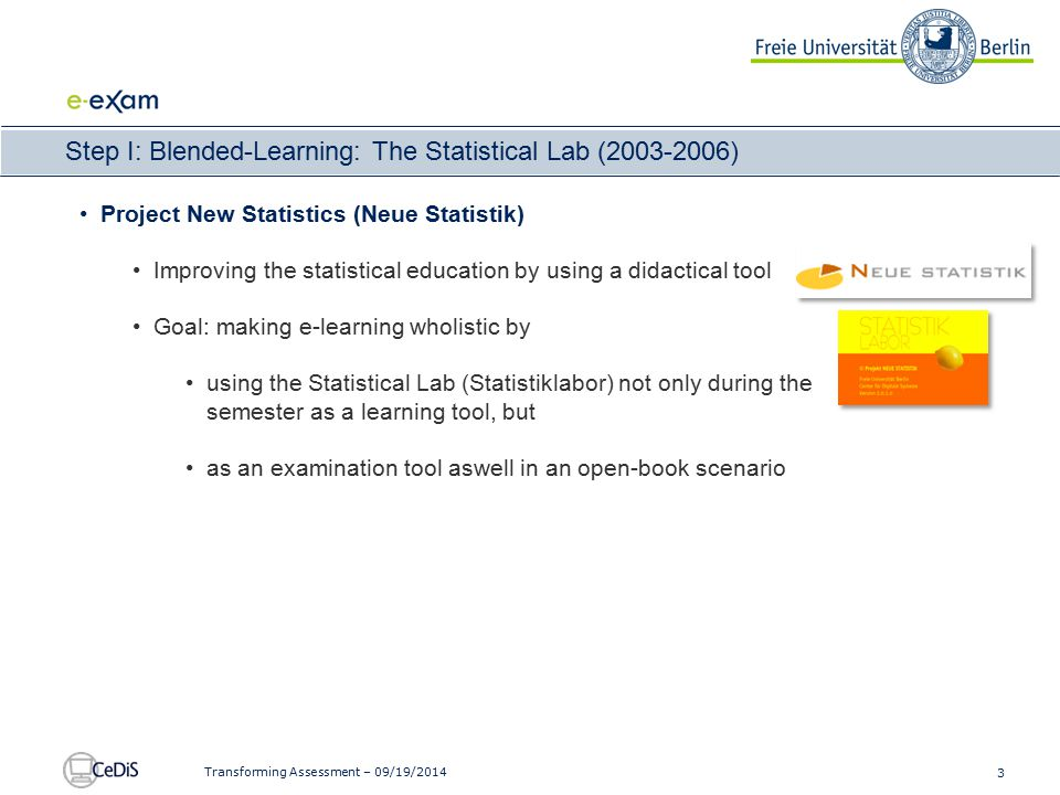 3 Transforming Assessment – 09/19/2014 Step I: Blended-Learning: The Statistical Lab (2003-2006) Project New Statistics (Neue Statistik) Improving the statistical education by using a didactical tool Goal: making e-learning wholistic by using the Statistical Lab (Statistiklabor) not only during the semester as a learning tool, but as an examination tool aswell in an open-book scenario