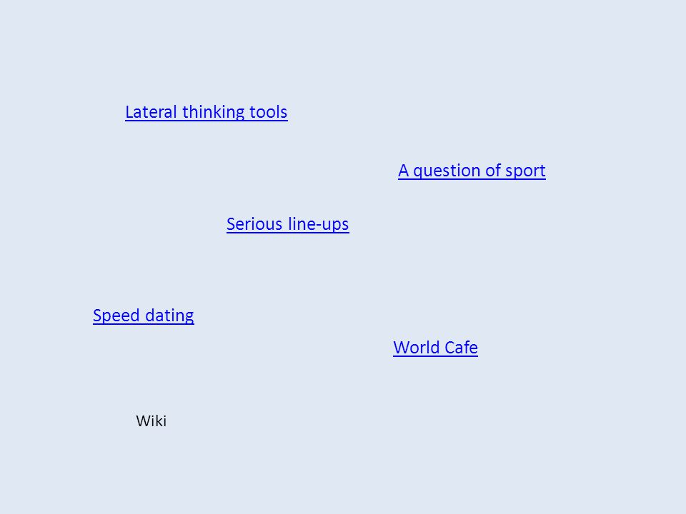 Lateral thinking tools World Cafe Speed dating A question of sport Serious line-ups Wiki