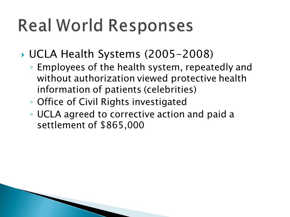  UCLA Health Systems (2005-2008) ◦ Employees of the health system, repeatedly and without authorization viewed protective health information of patients (celebrities) ◦ Office of Civil Rights investigated ◦ UCLA agreed to corrective action and paid a settlement of $865,000