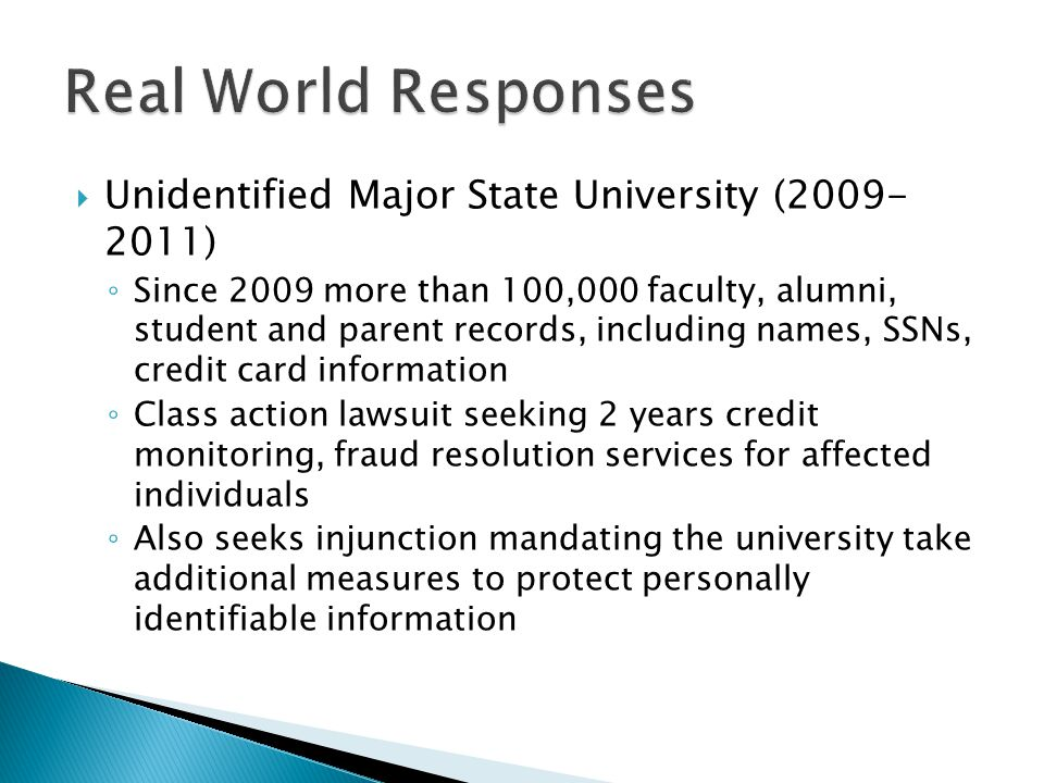  Unidentified Major State University (2009- 2011) ◦ Since 2009 more than 100,000 faculty, alumni, student and parent records, including names, SSNs, credit card information ◦ Class action lawsuit seeking 2 years credit monitoring, fraud resolution services for affected individuals ◦ Also seeks injunction mandating the university take additional measures to protect personally identifiable information