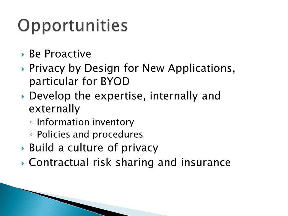  Be Proactive  Privacy by Design for New Applications, particular for BYOD  Develop the expertise, internally and externally ◦ Information inventory ◦ Policies and procedures  Build a culture of privacy  Contractual risk sharing and insurance