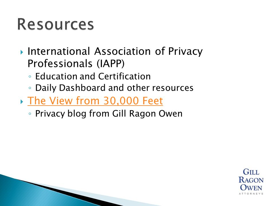  International Association of Privacy Professionals (IAPP) ◦ Education and Certification ◦ Daily Dashboard and other resources  The View from 30,000 Feet The View from 30,000 Feet ◦ Privacy blog from Gill Ragon Owen
