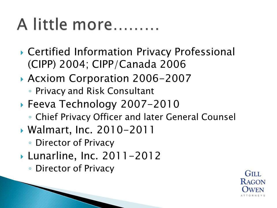  Certified Information Privacy Professional (CIPP) 2004; CIPP/Canada 2006  Acxiom Corporation 2006-2007 ◦ Privacy and Risk Consultant  Feeva Technology 2007-2010 ◦ Chief Privacy Officer and later General Counsel  Walmart, Inc.
