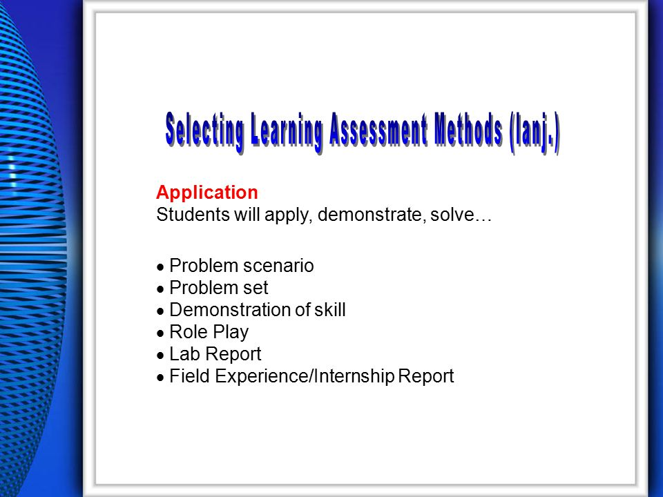 Application Students will apply, demonstrate, solve…  Problem scenario  Problem set  Demonstration of skill  Role Play  Lab Report  Field Experience/Internship Report