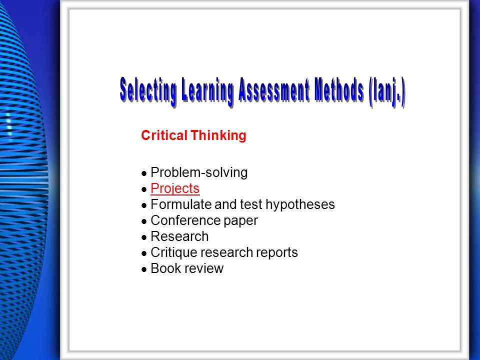 Critical Thinking  Problem-solving  ProjectsProjects  Formulate and test hypotheses  Conference paper  Research  Critique research reports  Book review