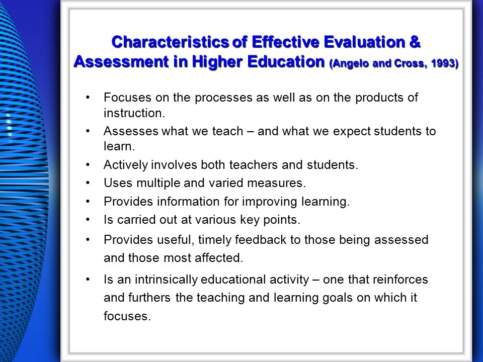 Characteristics of Effective Evaluation & Assessment in Higher Education (Angelo and Cross, 1993) Focuses on the processes as well as on the products of instruction.