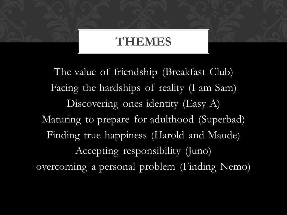 The value of friendship (Breakfast Club) Facing the hardships of reality (I am Sam) Discovering ones identity (Easy A) Maturing to prepare for adulthood (Superbad) Finding true happiness (Harold and Maude) Accepting responsibility (Juno) overcoming a personal problem (Finding Nemo) THEMES