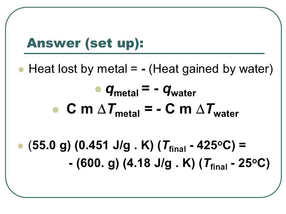 Problem solved… ( 55.0 g) (0.451 J/g.K) (T final - 425 o C) = - (600.