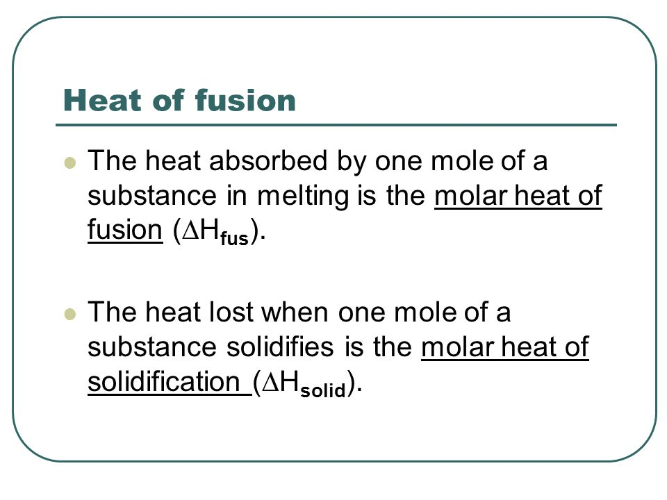  H fus = -  H solid The amount of heat absorbed by melting a solid is exactly the same as the amount of heat lost when the liquid solidifies (but opposite in direction of heat flow).