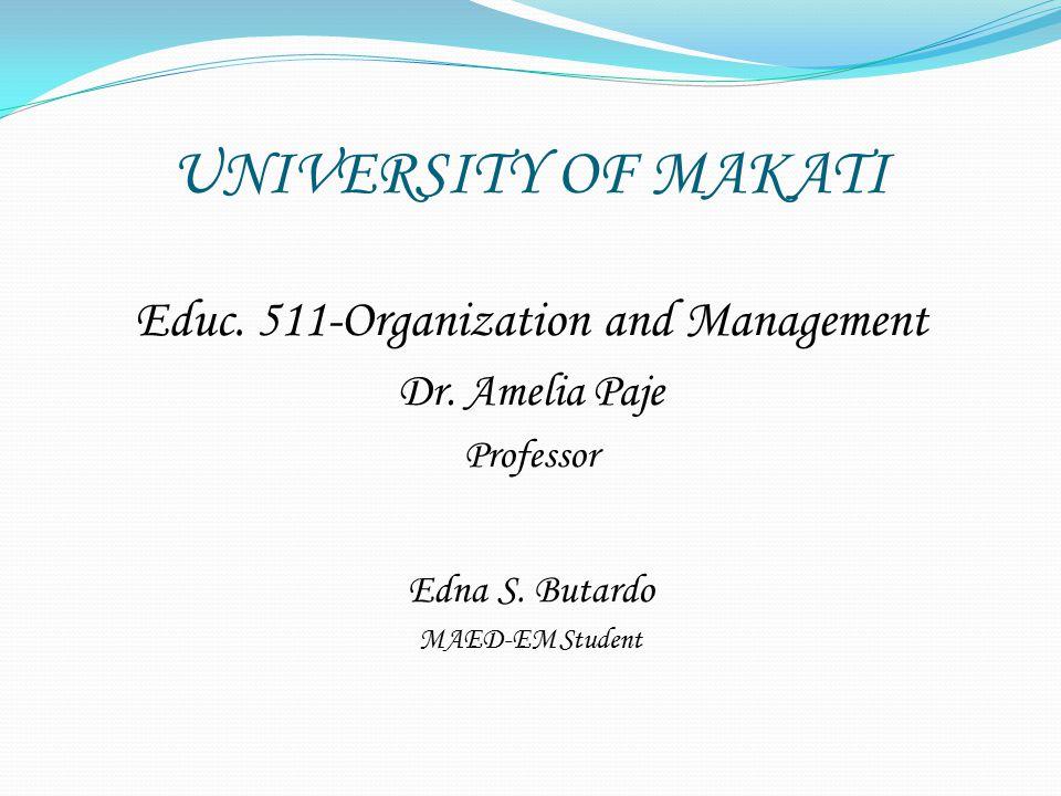 UNIVERSITY OF MAKATI Educ. 511-Organization and Management Dr. Amelia Paje Professor Edna S. Butardo MAED-EM Student