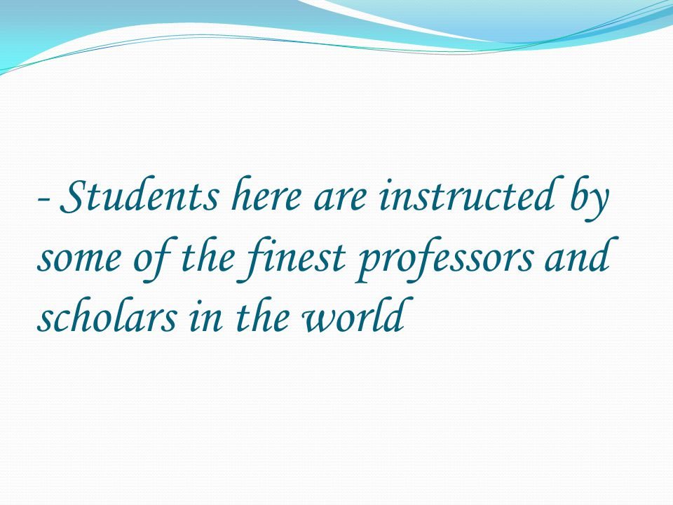- Students here are instructed by some of the finest professors and scholars in the world