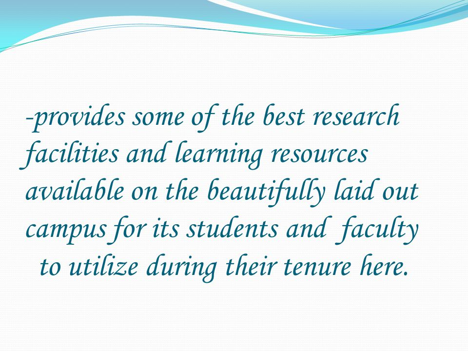 -provides some of the best research facilities and learning resources available on the beautifully laid out campus for its students and faculty to utilize during their tenure here.