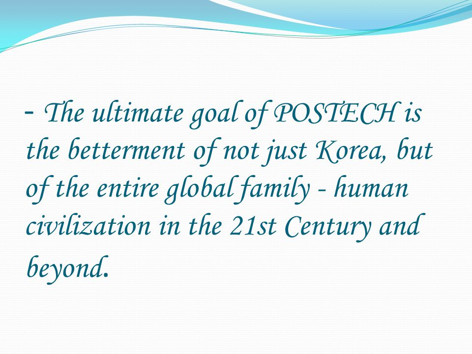 - The ultimate goal of POSTECH is the betterment of not just Korea, but of the entire global family - human civilization in the 21st Century and beyond.