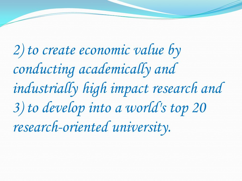2) to create economic value by conducting academically and industrially high impact research and 3) to develop into a world s top 20 research-oriented university.