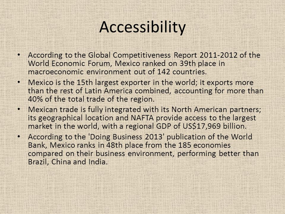 Accessibility According to the Global Competitiveness Report 2011-2012 of the World Economic Forum, Mexico ranked on 39th place in macroeconomic environment out of 142 countries.