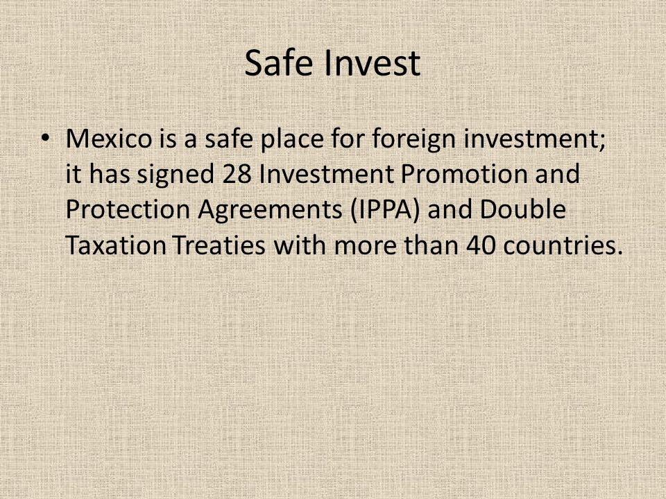 Safe Invest Mexico is a safe place for foreign investment; it has signed 28 Investment Promotion and Protection Agreements (IPPA) and Double Taxation Treaties with more than 40 countries.