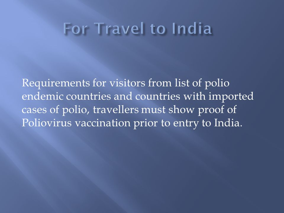 Requirements for visitors from list of polio endemic countries and countries with imported cases of polio, travellers must show proof of Poliovirus vaccination prior to entry to India.