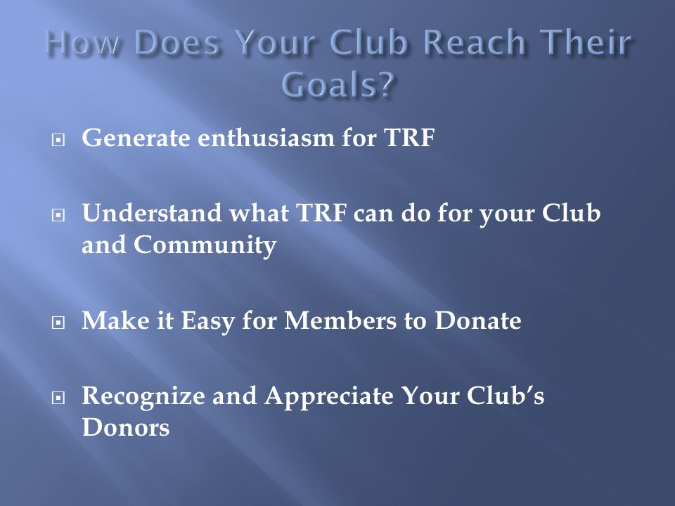  Generate enthusiasm for TRF  Understand what TRF can do for your Club and Community  Make it Easy for Members to Donate  Recognize and Appreciate