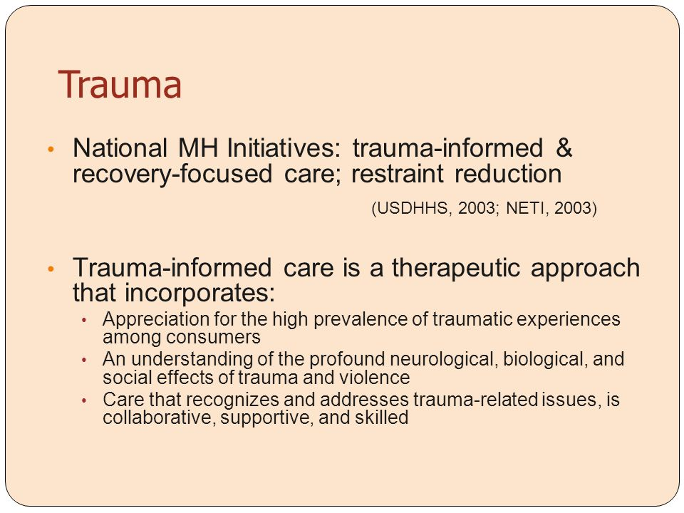 Trauma National MH Initiatives: trauma-informed & recovery-focused care; restraint reduction (USDHHS, 2003; NETI, 2003) Trauma-informed care is a ther