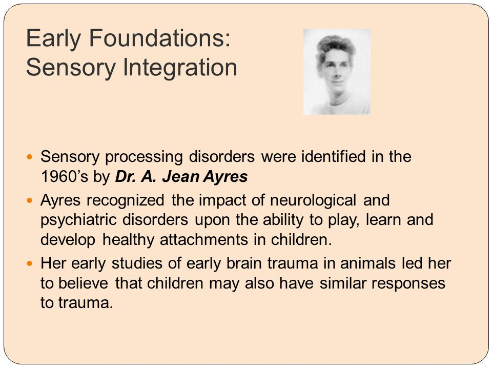 Early Foundations: Sensory Integration Sensory processing disorders were identified in the 1960's by Dr. A. Jean Ayres Ayres recognized the impact of