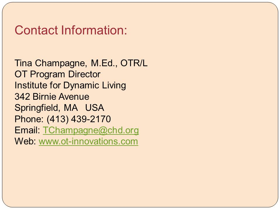 Contact Information: Tina Champagne, M.Ed., OTR/L OT Program Director Institute for Dynamic Living 342 Birnie Avenue Springfield, MA USA Phone: (413)