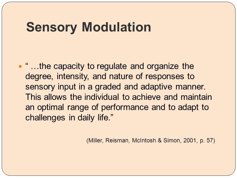 Sensory Modulation Program (Champagne, 2006, 2008) Sensory Modulation Program: sensory focus is used during both assessment and treatment intervention: Therapeutic use of self Sensorimotor activities Sensory modalities Environmental modifications Assessment, exploring sensory tendencies and preferences, creating sensory diets (individual and programmatic), use of sensorimotor activities and modalities, modifying the physical environment, educating caregivers/community providers.