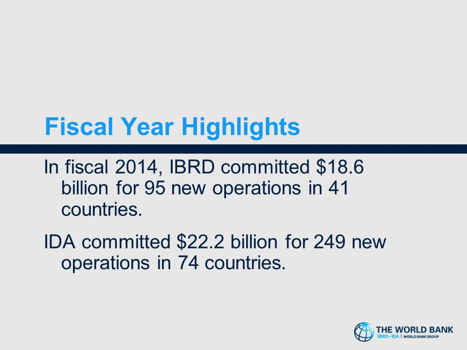 Fiscal Year Highlights In fiscal 2014, IBRD committed $18.6 billion for 95 new operations in 41 countries. IDA committed $22.2 billion for 249 new ope