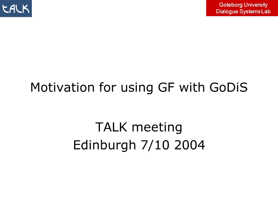 Goteborg University Dialogue Systems Lab Motivation for using GF with GoDiS TALK meeting Edinburgh 7/10 2004