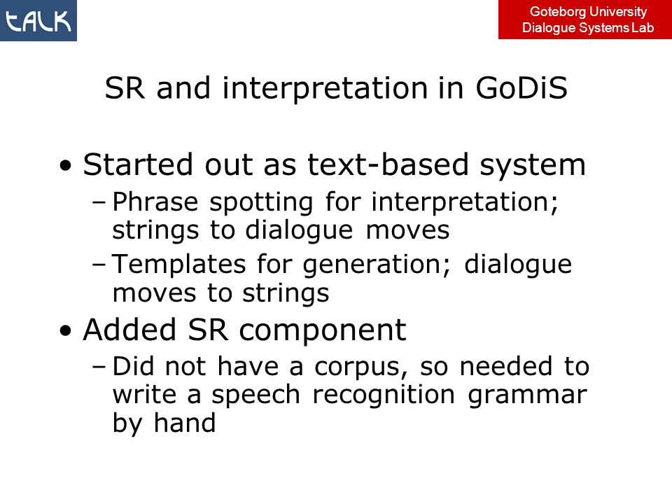 Goteborg University Dialogue Systems Lab SR and interpretation in GoDiS Started out as text-based system –Phrase spotting for interpretation; strings