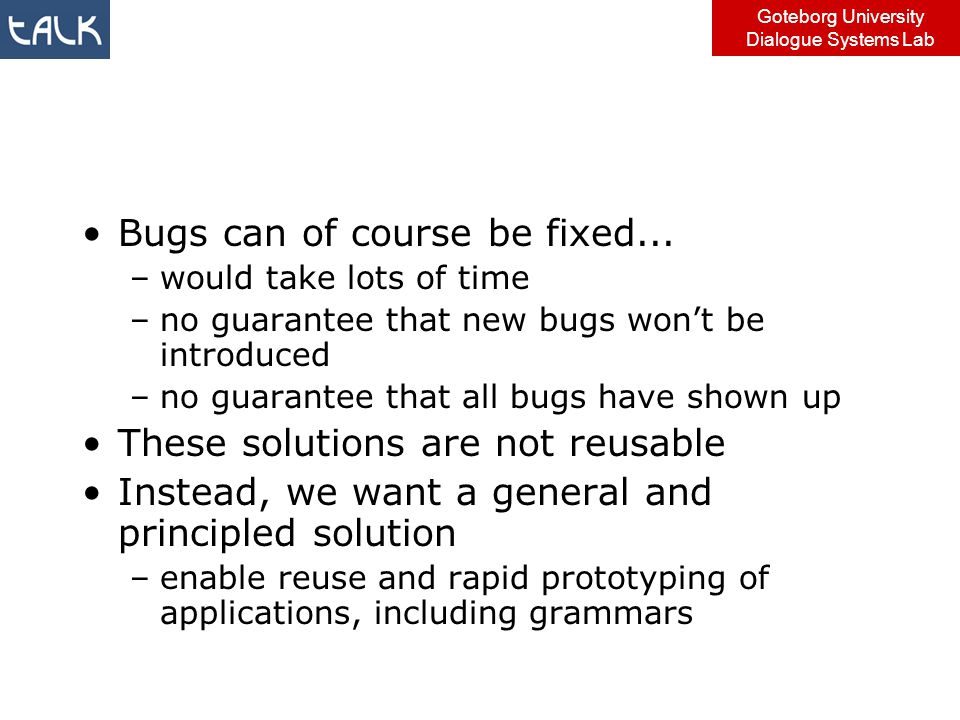 Goteborg University Dialogue Systems Lab Bugs can of course be fixed... –would take lots of time –no guarantee that new bugs won't be introduced –no g