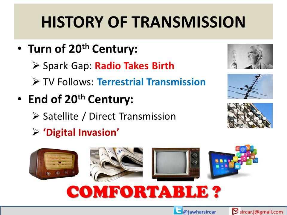 HISTORY OF TRANSMISSION Turn of 20 th Century:  Spark Gap: Radio Takes Birth  TV Follows: Terrestrial Transmission End of 20 th Century:  Satellite / Direct Transmission  'Digital Invasion'