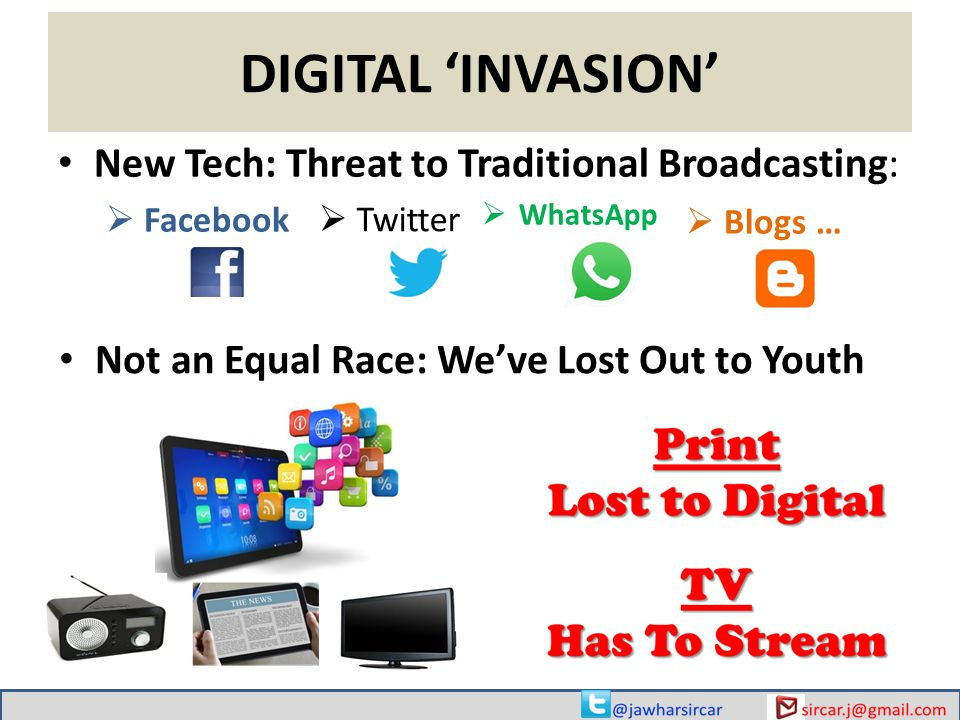 DIGITAL 'INVASION' New Tech: Threat to Traditional Broadcasting:  Facebook  Twitter  WhatsApp  Blogs … Not an Equal Race: We've Lost Out to Youth