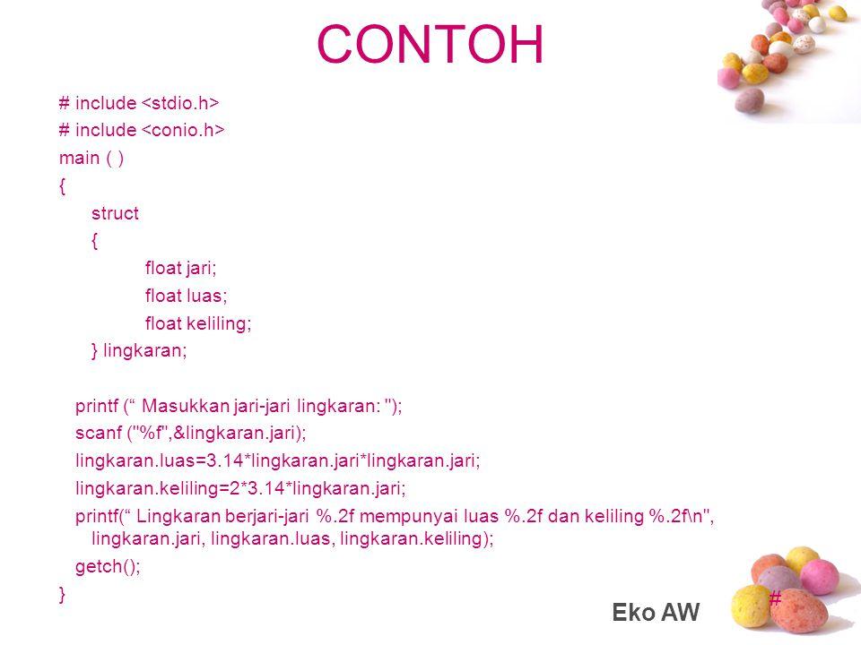 # CONTOH #include main() { struct lingkaran { float jari; float luas; float keliling; }; struct lingkaran cirlce; printf( Masukkan jari-jari lingkaran: ); scanf( %f ,&cirlce.jari); cirlce.luas=3.14*cirlce.jari*cirlce.jari; cirlce.keliling=2*3.14*cirlce.jari; printf( Lingkaran berjari-jari %.2f mempunyai luas %.2f dan keliling %.2f\n ,cirlce.jari,cirlce.luas,cirlce.keliling); getch(); } Eko AW