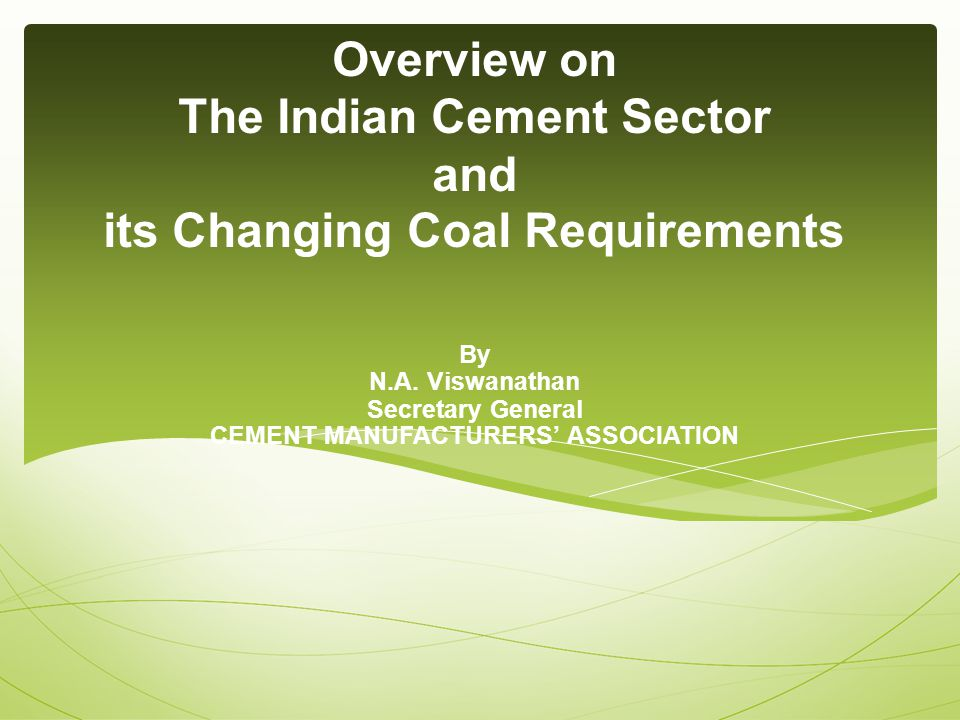 By N.A. Viswanathan Secretary General CEMENT MANUFACTURERS' ASSOCIATION Overview on The Indian Cement Sector and its Changing Coal Requirements
