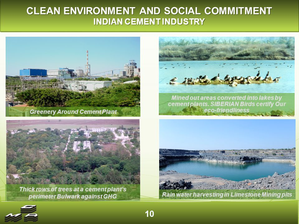 10 CLEAN ENVIRONMENT AND SOCIAL COMMITMENT INDIAN CEMENT INDUSTRY Greenery Around Cement Plant Thick rows of trees at a cement plant's perimeter Bulwark against GHG Rain water harvesting in Limestone Mining pits Mined out areas converted into lakes by cement plants.
