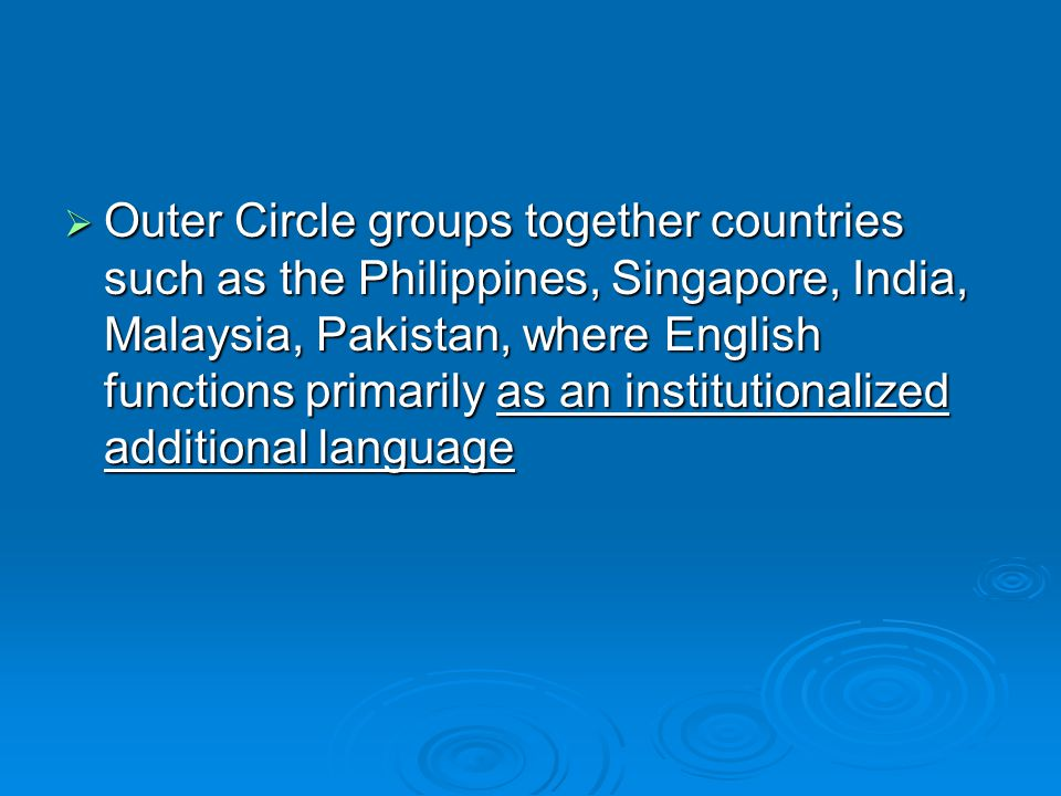  Outer Circle groups together countries such as the Philippines, Singapore, India, Malaysia, Pakistan, where English functions primarily as an institutionalized additional language