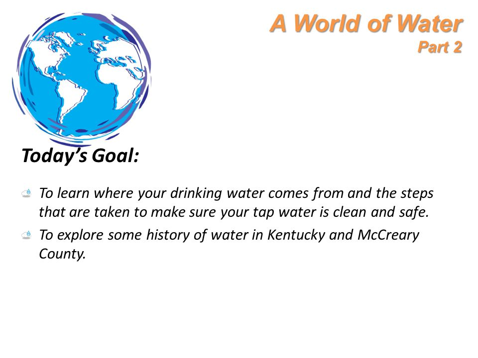 A World of Water Part 2 Today's Goal: To learn where your drinking water comes from and the steps that are taken to make sure your tap water is clean