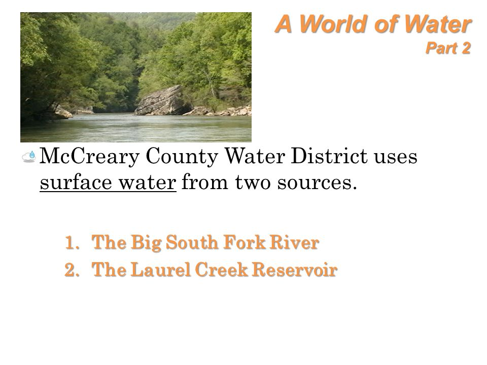 A World of Water Part 2 McCreary County Water District uses surface water from two sources. 1.The Big South Fork River 2.The Laurel Creek Reservoir