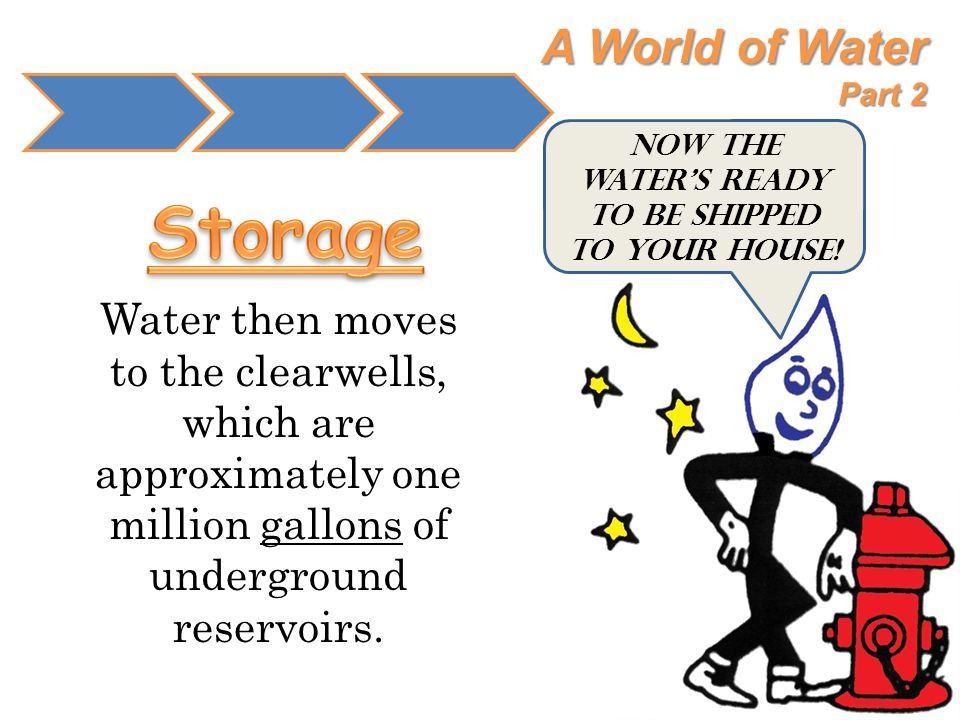 A World of Water Part 2 Water then moves to the clearwells, which are approximately one million gallons of underground reservoirs. Now the water's rea