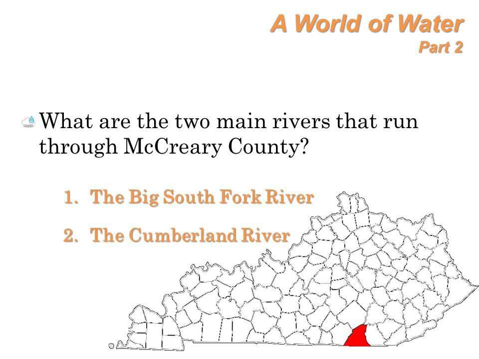 A World of Water Part 2 What are the two main rivers that run through McCreary County? 1.The Big South Fork River 2.The Cumberland River