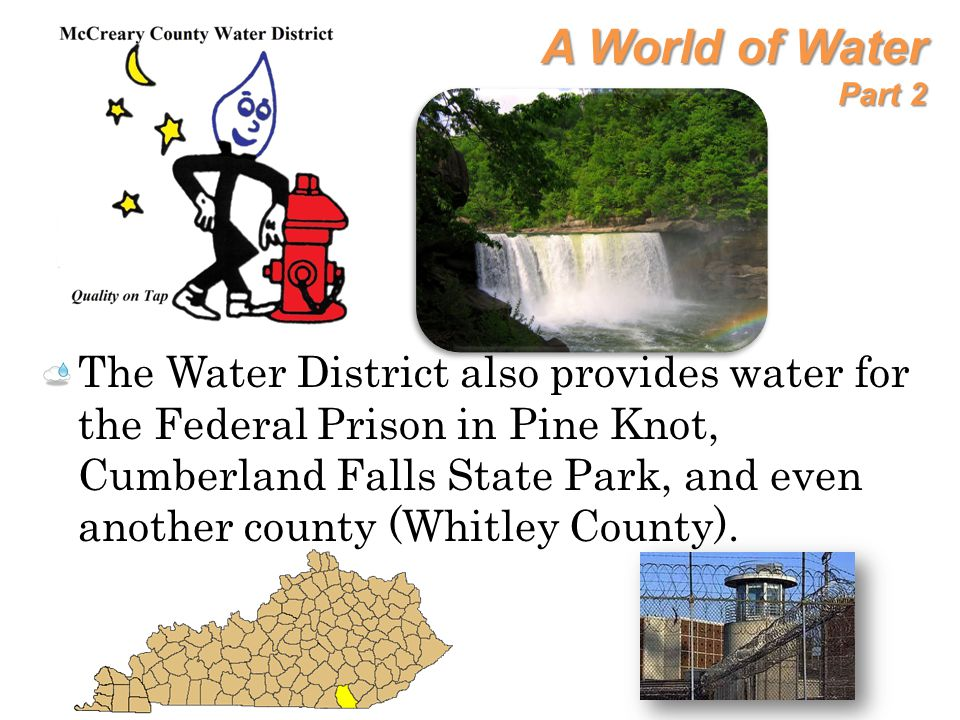 A World of Water Part 2 The Water District also provides water for the Federal Prison in Pine Knot, Cumberland Falls State Park, and even another coun