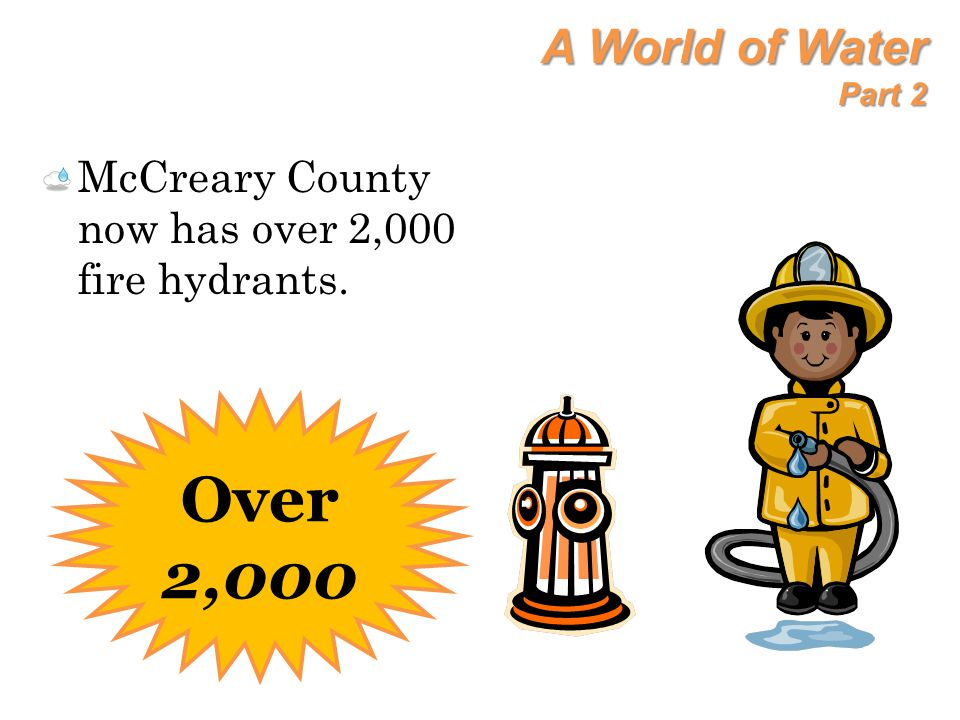 A World of Water Part 2 McCreary County now has over 2,000 fire hydrants. Over 2,000