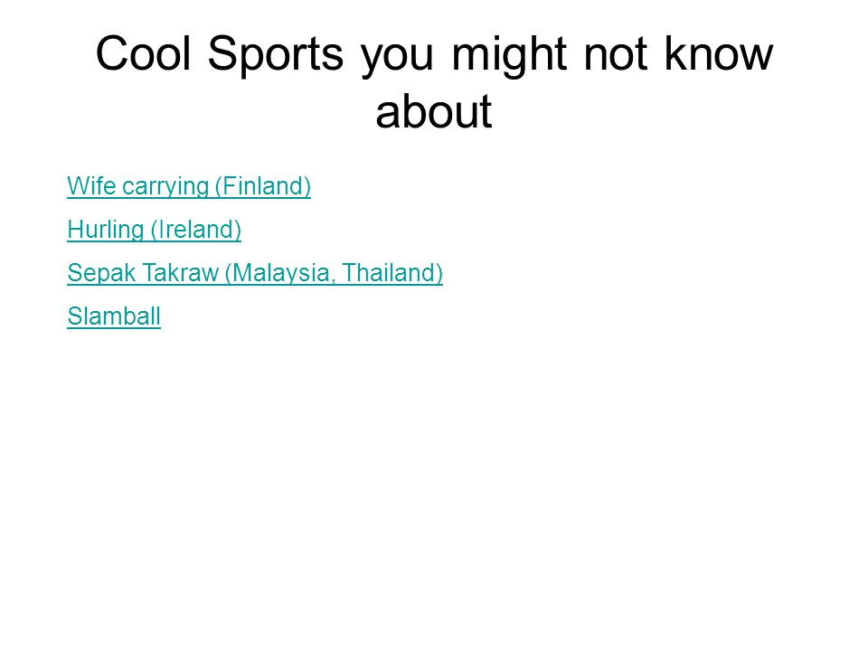 Cool Sports you might not know about Wife carrying (Finland) Hurling (Ireland) Sepak Takraw (Malaysia, Thailand) Slamball