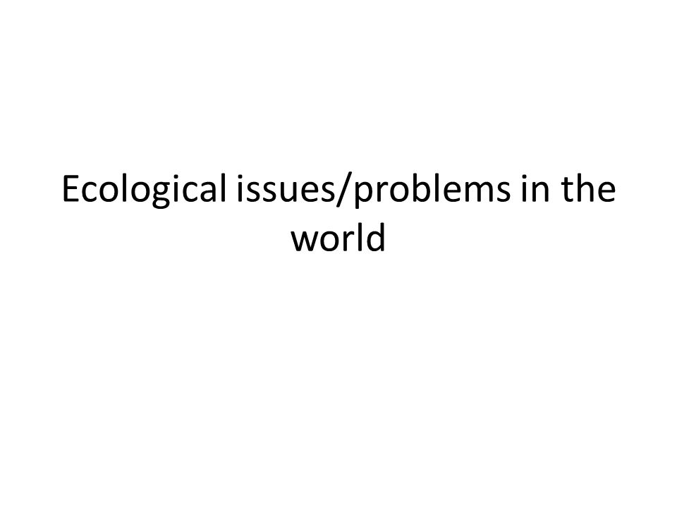 Ecological issues/problems in the world