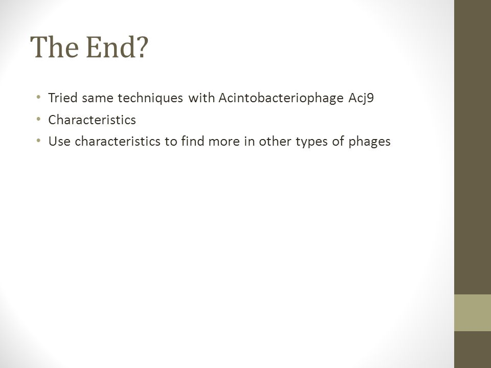 The End? Tried same techniques with Acintobacteriophage Acj9 Characteristics Use characteristics to find more in other types of phages